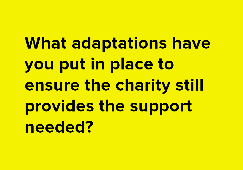 What adaptations have you put in place to ensure the charity still provides the support needed.