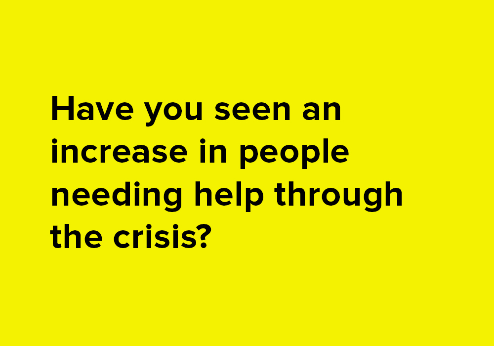 Have you seen an increase in people needing help through the crisis?
