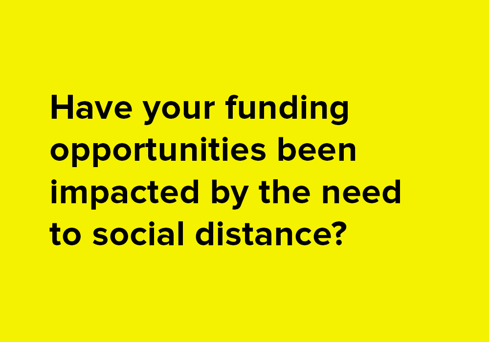 Have your funding opportunities been impacted or affected by the need to social distance?