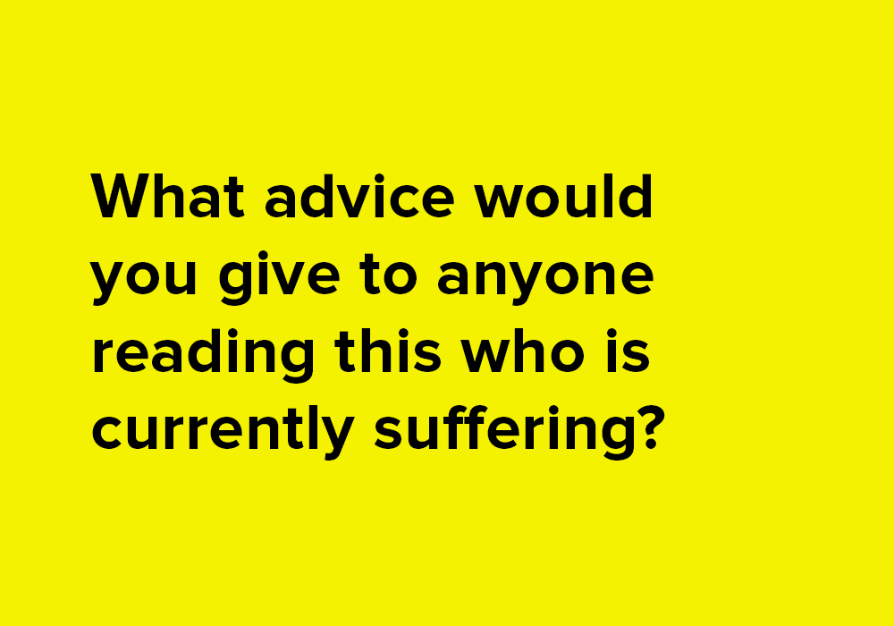 What advice would you give to anyone reading this who is currently suffering?